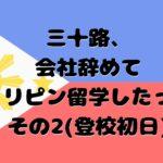 【フィリピン英語留学体験談ブログ#2】社会人が仕事を辞めて1か月セブ島短期留学してみた(登校初日編)